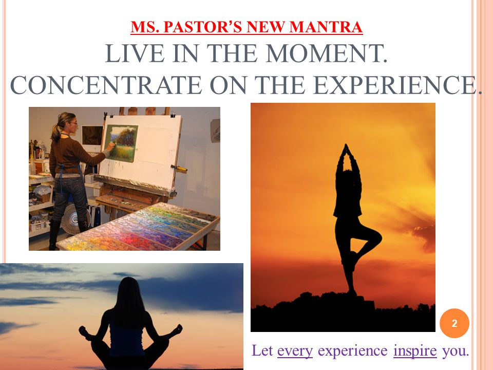 MS.PASTOR'S NEW MANTRA LIVE IN THE MOMENT. CONCENTRATE ON THE EXPERIENCE.