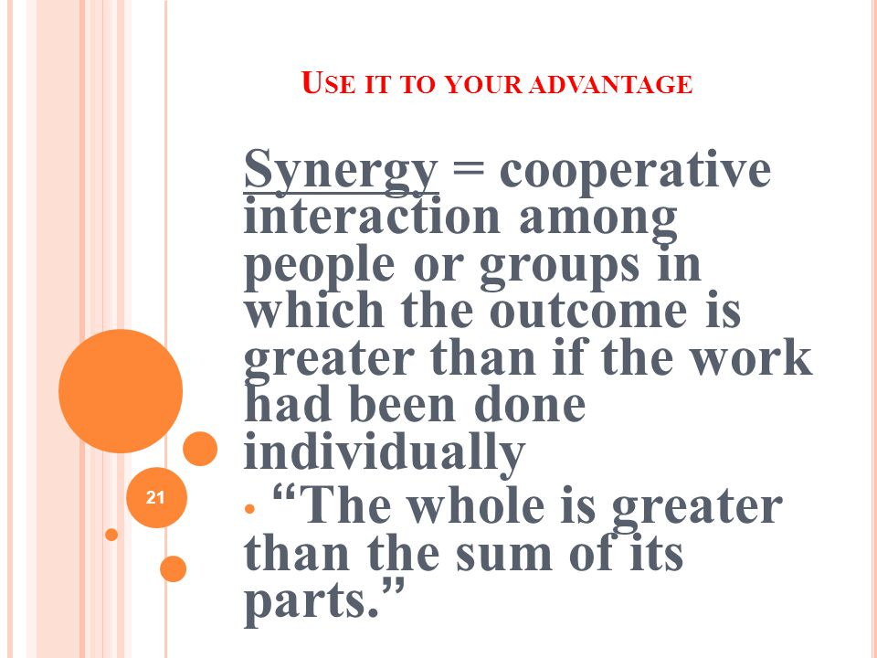 21 U SE IT TO YOUR ADVANTAGE Synergy = cooperative interaction among people or groups in which the outcome is greater than if the work had been done individually The whole is greater than the sum of its parts.