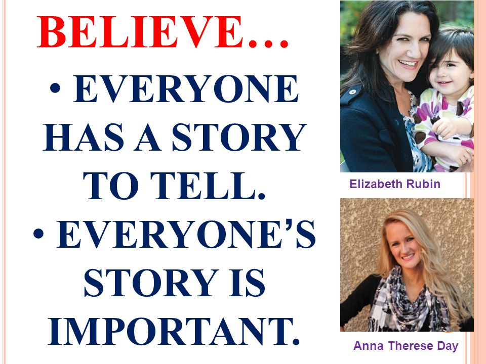 BELIEVE… EVERYONE HAS A STORY TO TELL.EVERYONE'S STORY IS IMPORTANT.
