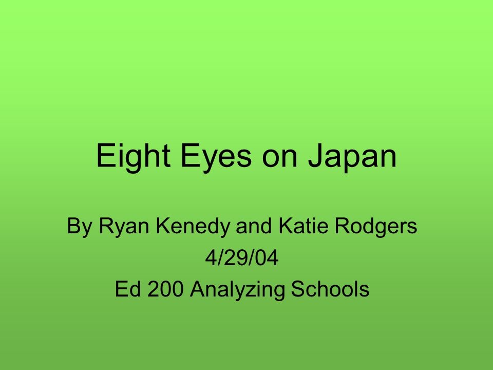 Eight Eyes on Japan By Ryan Kenedy and Katie Rodgers 4/29/04 Ed 200 Analyzing Schools