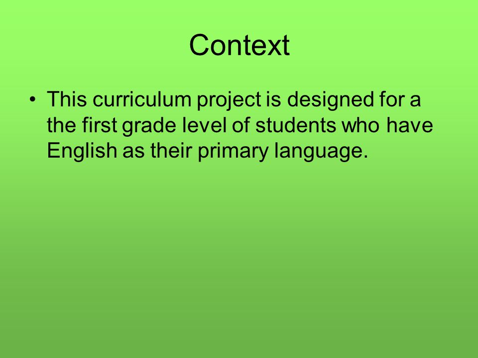 Context This curriculum project is designed for a the first grade level of students who have English as their primary language.