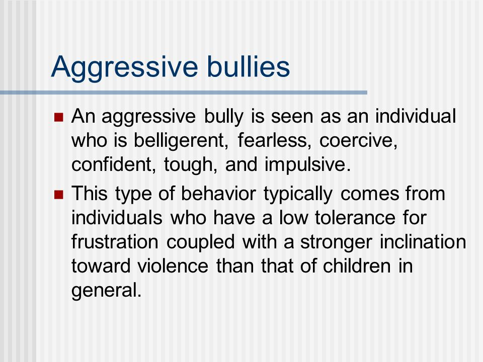 Passive bullies Passive bullies rarely provoke others or take the initiative in a bullying incident.