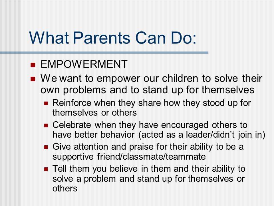 What Parents Can Do: BE AVAILABLE Listen Be someone your kids feel comfortable sharing tricky situations with By sympathetic Don't minimize how important their feelings are - remember when school was all you cared about Don't jump in to solve their problem but help them brainstorm on ways to improve a situation Know the difference between reinforcing the idea that they are a victim and when they need some real help*
