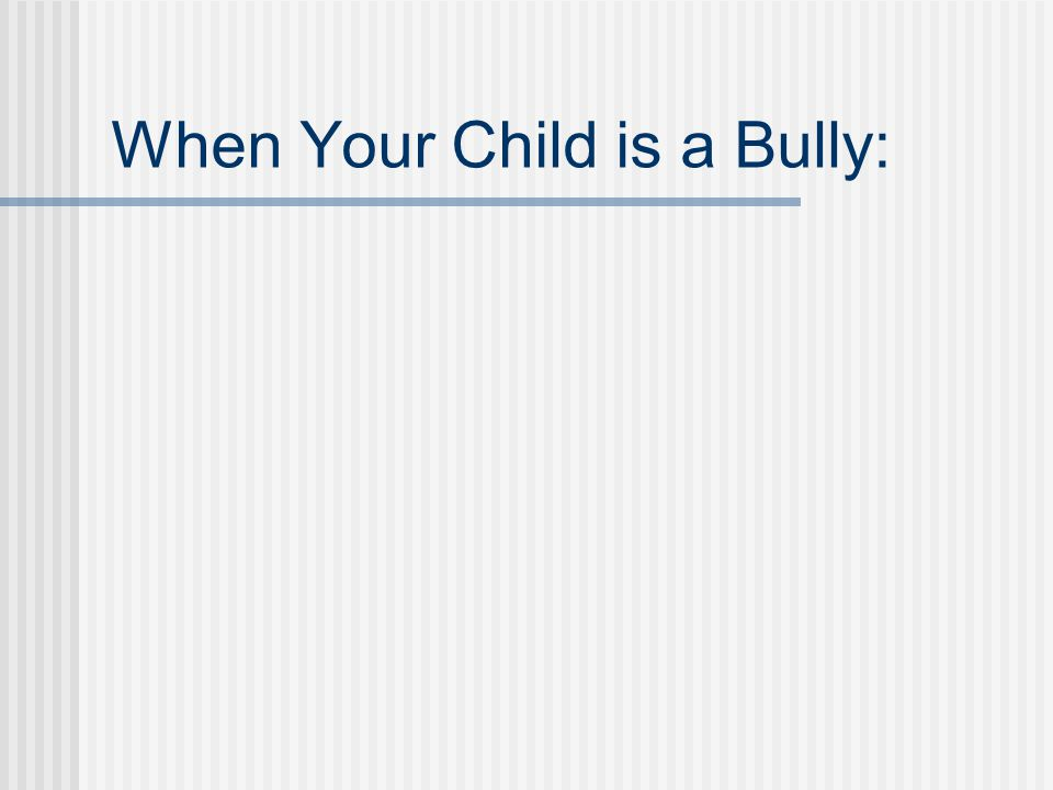 When Your Child is a Bully Help your child understand what bullying is and how their behavior impacts others Love and support them, even when you don't love their behavior and choices (set boundaries/limits) Work with them to get to the root of their need to dominate - are they feeling vulnerable.
