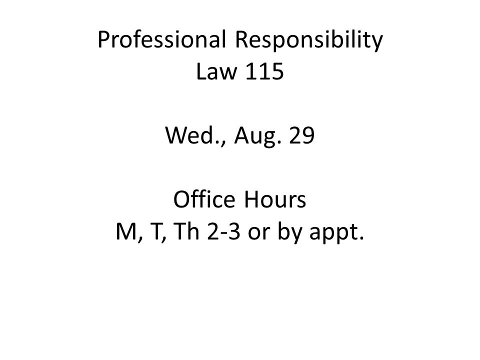 Professional Responsibility Law 115 Wed., Aug. 29 Office Hours M, T, Th 2-3 or by appt.