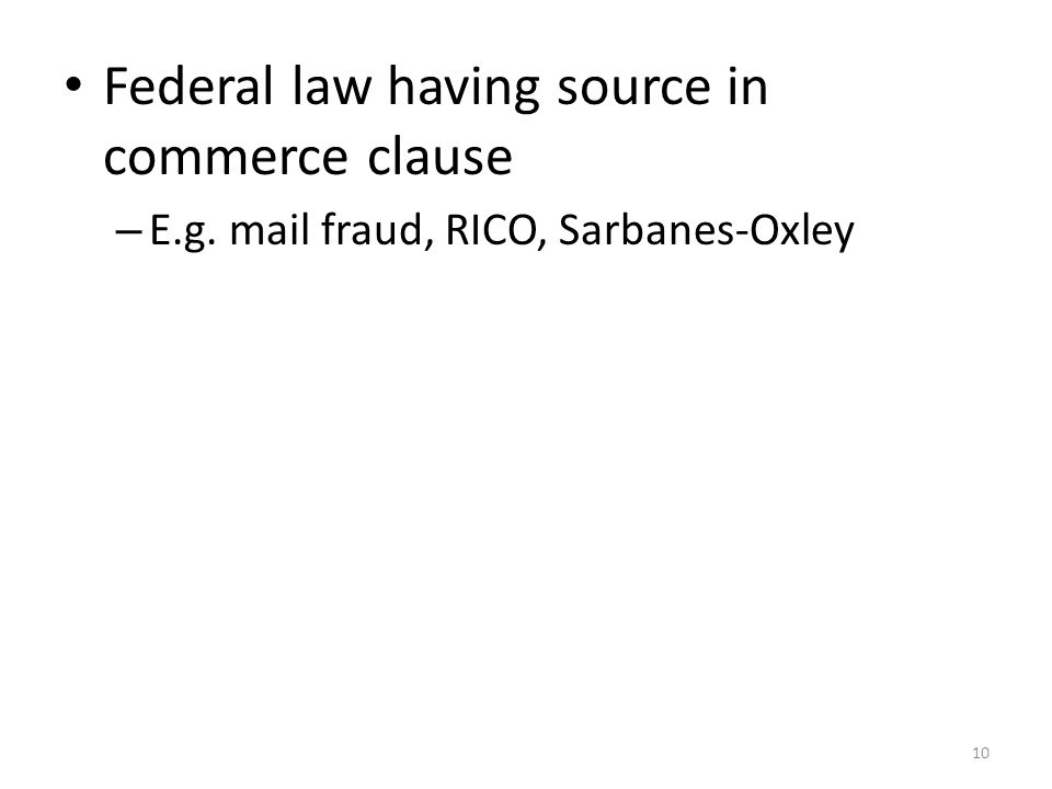 10 Federal law having source in commerce clause – E.g. mail fraud, RICO, Sarbanes-Oxley