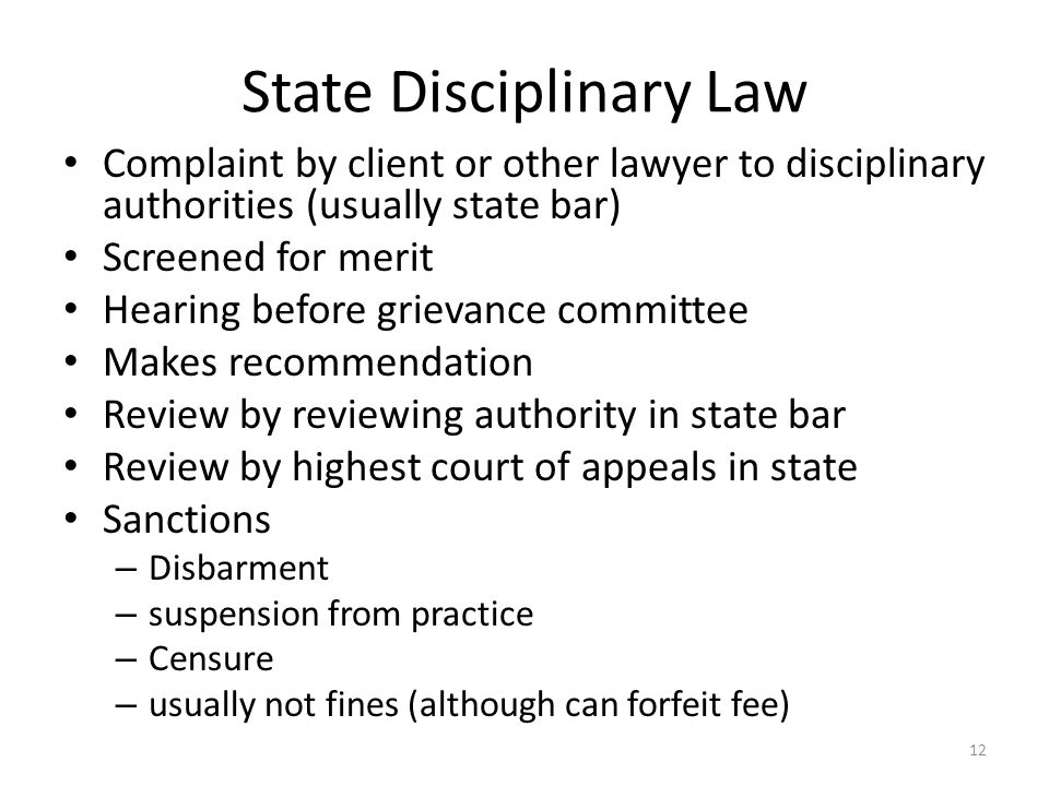 12 State Disciplinary Law Complaint by client or other lawyer to disciplinary authorities (usually state bar) Screened for merit Hearing before grievance committee Makes recommendation Review by reviewing authority in state bar Review by highest court of appeals in state Sanctions – Disbarment – suspension from practice – Censure – usually not fines (although can forfeit fee)