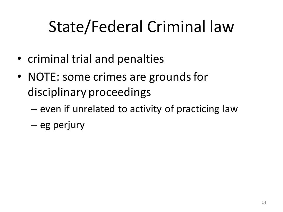 14 State/Federal Criminal law criminal trial and penalties NOTE: some crimes are grounds for disciplinary proceedings – even if unrelated to activity of practicing law – eg perjury