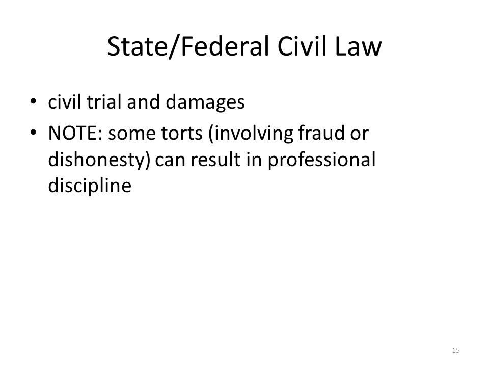 15 State/Federal Civil Law civil trial and damages NOTE: some torts (involving fraud or dishonesty) can result in professional discipline