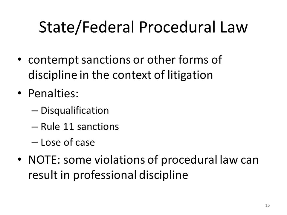 16 State/Federal Procedural Law contempt sanctions or other forms of discipline in the context of litigation Penalties: – Disqualification – Rule 11 sanctions – Lose of case NOTE: some violations of procedural law can result in professional discipline