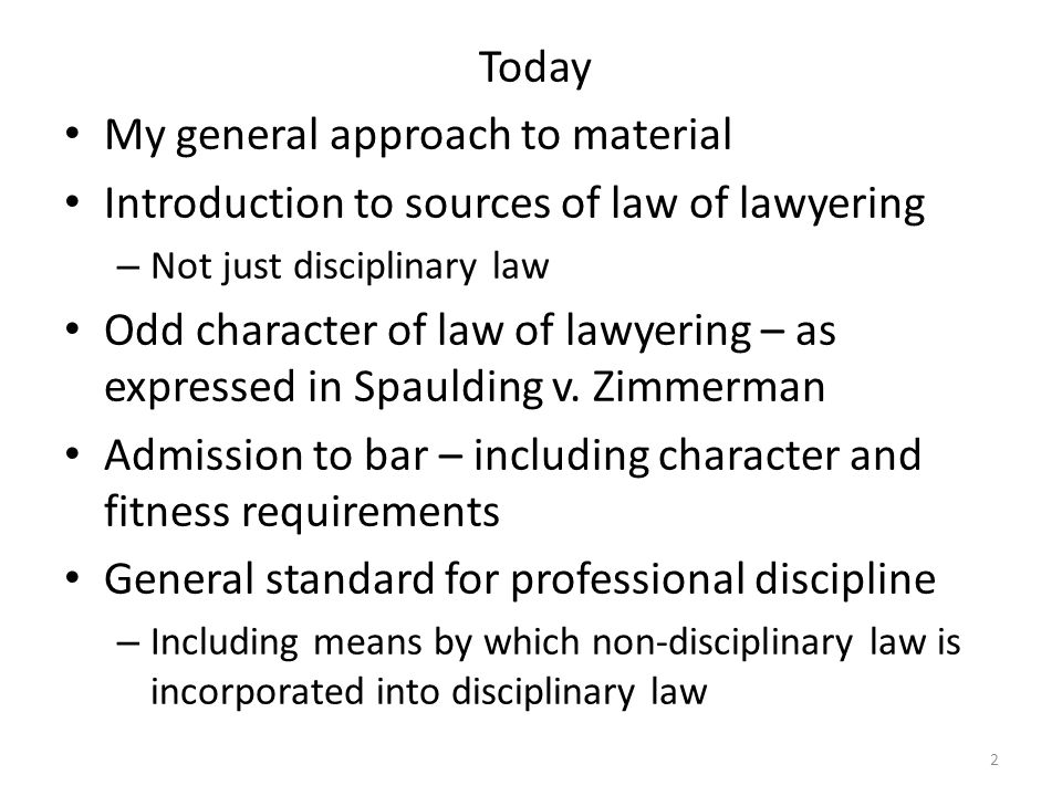 2 Today My general approach to material Introduction to sources of law of lawyering – Not just disciplinary law Odd character of law of lawyering – as expressed in Spaulding v.