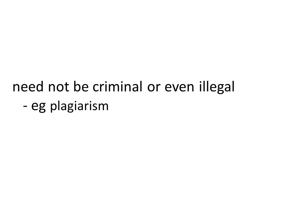 need not be criminal or even illegal - eg plagiarism