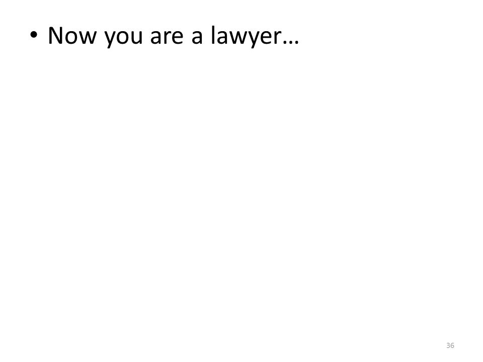 36 Now you are a lawyer…