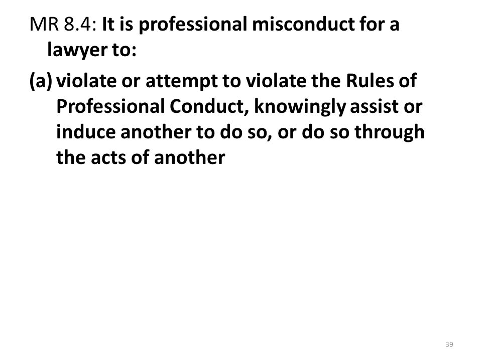 39 MR 8.4: It is professional misconduct for a lawyer to: (a)violate or attempt to violate the Rules of Professional Conduct, knowingly assist or induce another to do so, or do so through the acts of another