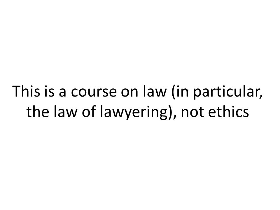 This is a course on law (in particular, the law of lawyering), not ethics