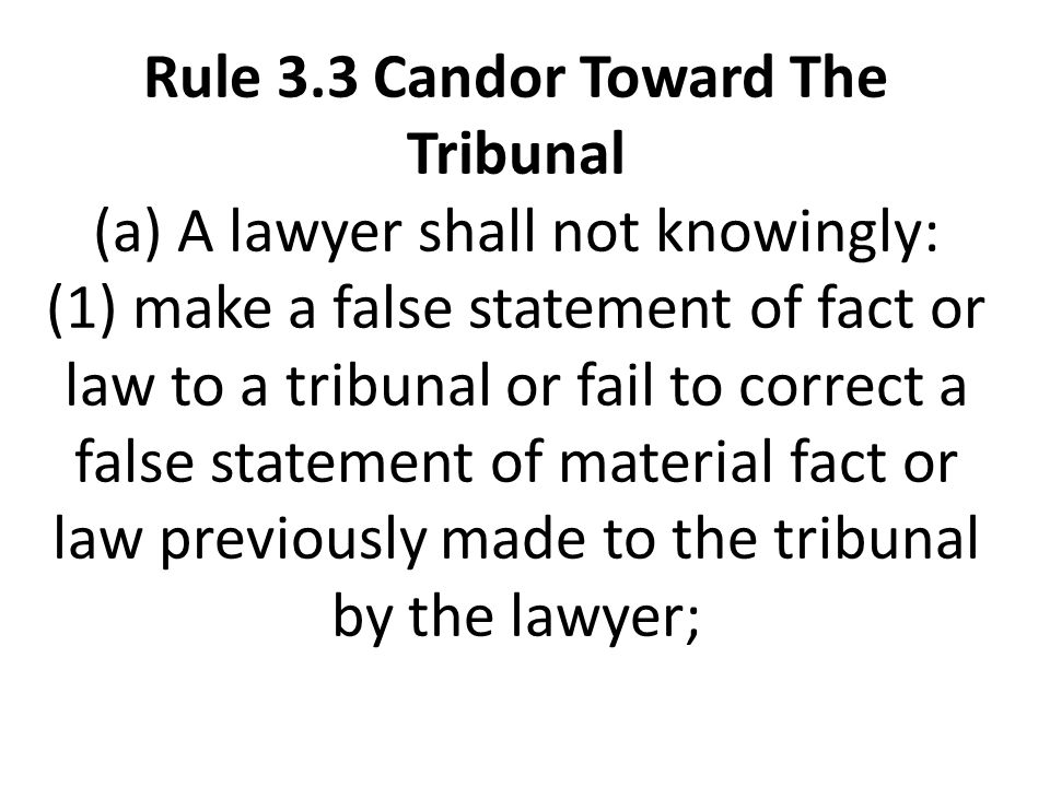 Rule 3.3 Candor Toward The Tribunal (a) A lawyer shall not knowingly: (1) make a false statement of fact or law to a tribunal or fail to correct a false statement of material fact or law previously made to the tribunal by the lawyer;