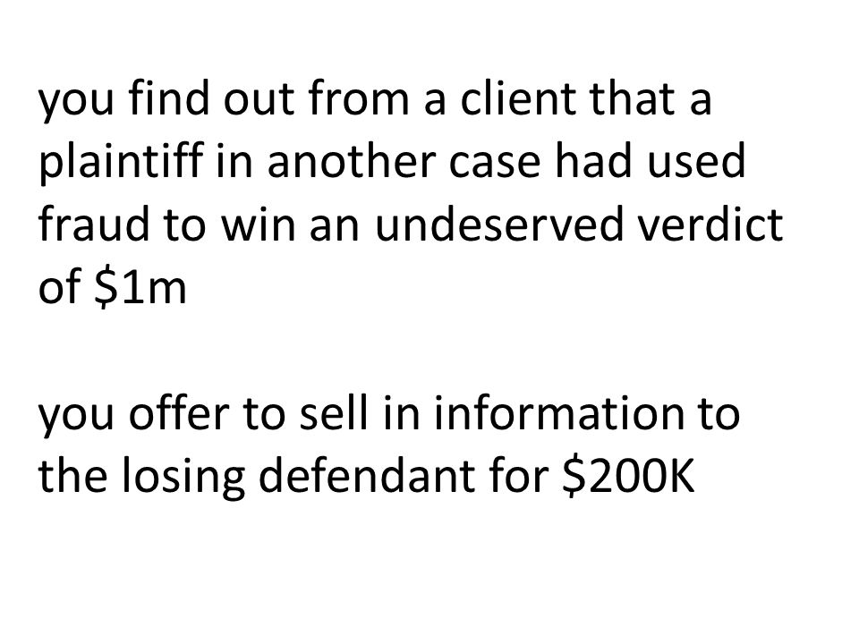 you find out from a client that a plaintiff in another case had used fraud to win an undeserved verdict of $1m you offer to sell in information to the losing defendant for $200K