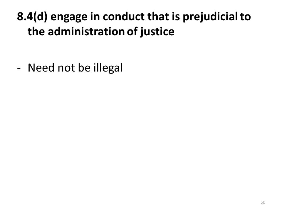 50 8.4(d) engage in conduct that is prejudicial to the administration of justice -Need not be illegal