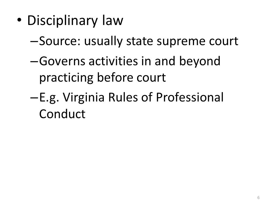 6 Disciplinary law – Source: usually state supreme court – Governs activities in and beyond practicing before court – E.g.