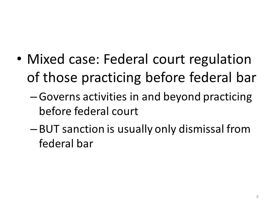 8 Mixed case: Federal court regulation of those practicing before federal bar – Governs activities in and beyond practicing before federal court – BUT sanction is usually only dismissal from federal bar