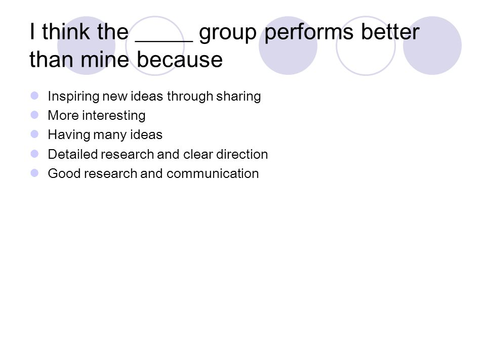 I think the _____ group performs better than mine because Inspiring new ideas through sharing More interesting Having many ideas Detailed research and