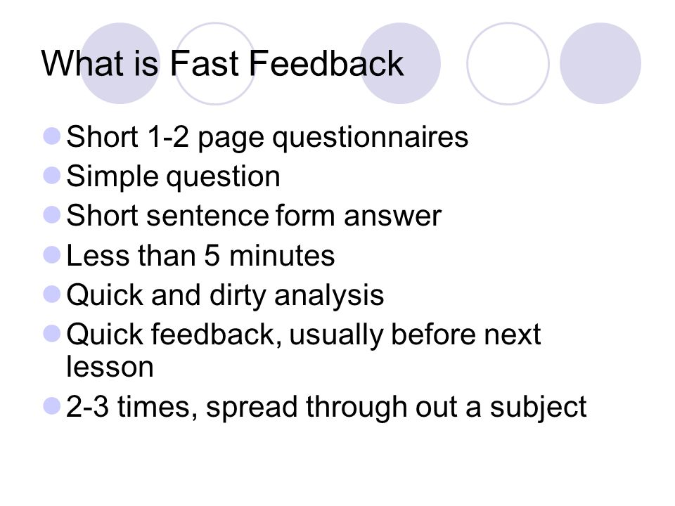 What is Fast Feedback Short 1-2 page questionnaires Simple question Short sentence form answer Less than 5 minutes Quick and dirty analysis Quick feedback, usually before next lesson 2-3 times, spread through out a subject