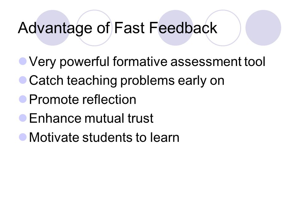 Advantage of Fast Feedback Very powerful formative assessment tool Catch teaching problems early on Promote reflection Enhance mutual trust Motivate s