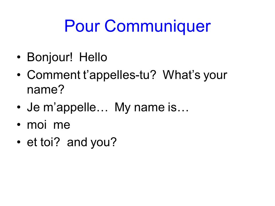 Pour Communiquer Bonjour! Hello Comment t'appelles-tu? What's your name? Je m'appelle… My name is… moi me et toi? and you?