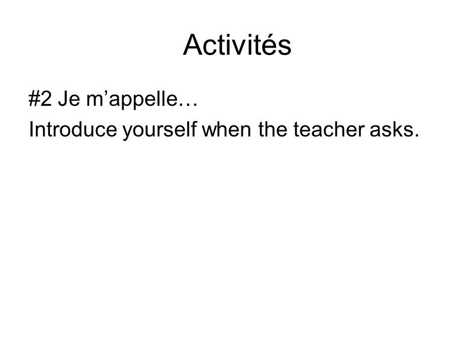 Activités #2 Je m'appelle… Introduce yourself when the teacher asks.