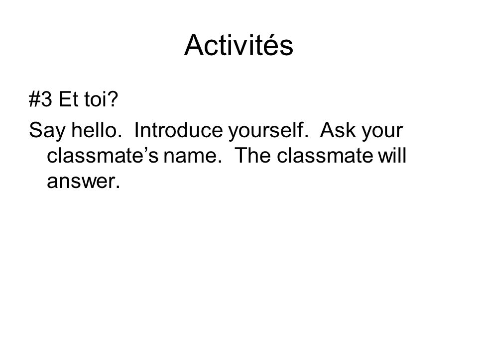 Activités #3 Et toi? Say hello. Introduce yourself. Ask your classmate's name. The classmate will answer.