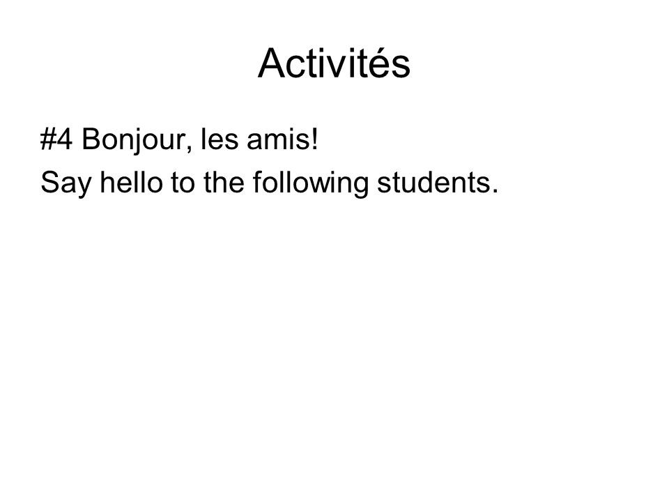 Activités #4 Bonjour, les amis! Say hello to the following students.