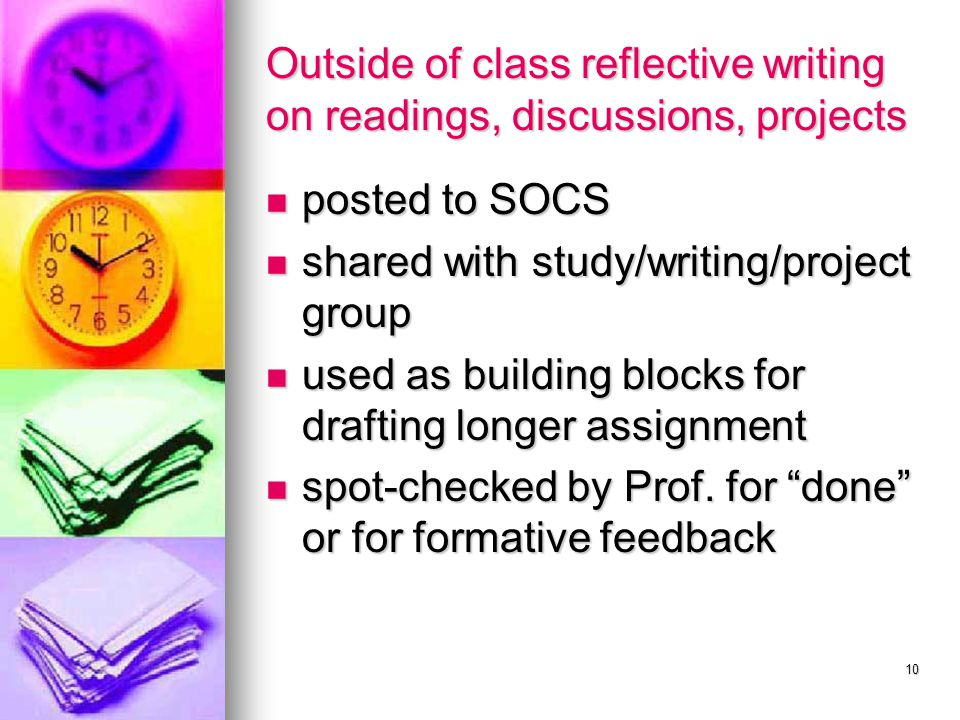 10 Outside of class reflective writing on readings, discussions, projects posted to SOCS posted to SOCS shared with study/writing/project group shared with study/writing/project group used as building blocks for drafting longer assignment used as building blocks for drafting longer assignment spot-checked by Prof.