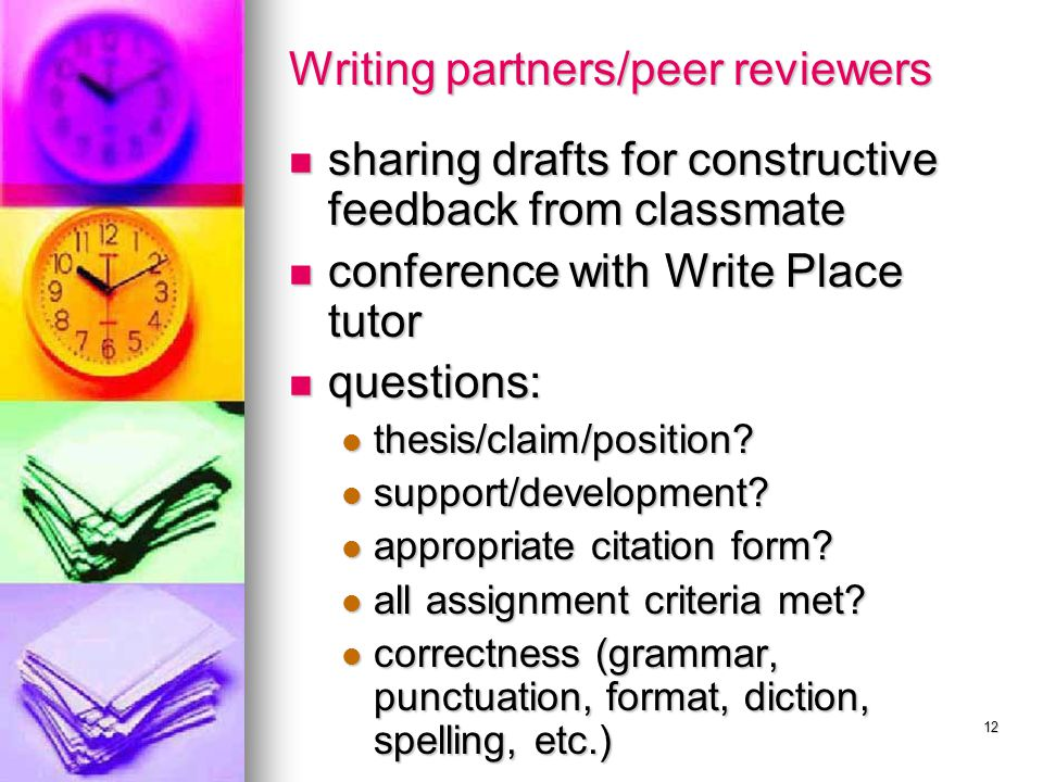 12 Writing partners/peer reviewers sharing drafts for constructive feedback from classmate sharing drafts for constructive feedback from classmate conference with Write Place tutor conference with Write Place tutor questions: questions: thesis/claim/position.