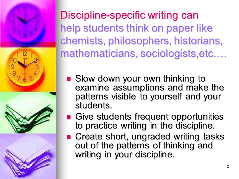 2 Discipline-specific writing can help students think on paper like chemists, philosophers, historians, mathematicians, sociologists,etc….
