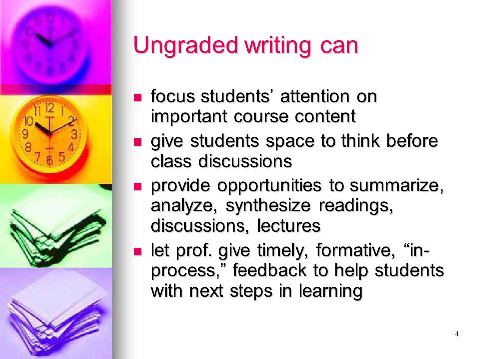 4 Ungraded writing can focus students' attention on important course content focus students' attention on important course content give students space to think before class discussions give students space to think before class discussions provide opportunities to summarize, analyze, synthesize readings, discussions, lectures provide opportunities to summarize, analyze, synthesize readings, discussions, lectures let prof.