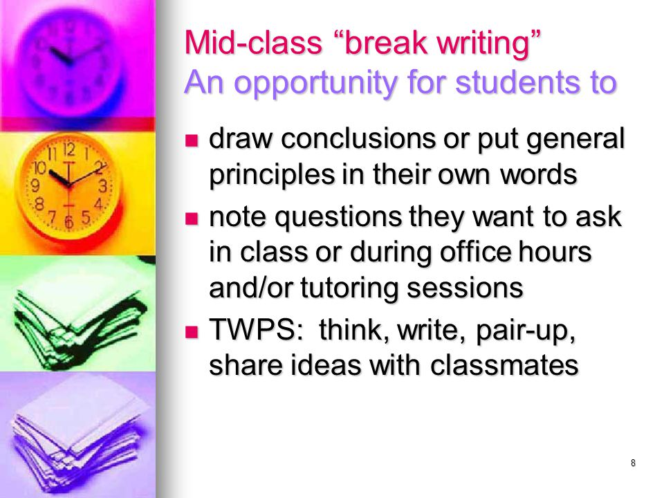 8 Mid-class break writing An opportunity for students to draw conclusions or put general principles in their own words draw conclusions or put general principles in their own words note questions they want to ask in class or during office hours and/or tutoring sessions note questions they want to ask in class or during office hours and/or tutoring sessions TWPS: think, write, pair-up, share ideas with classmates TWPS: think, write, pair-up, share ideas with classmates