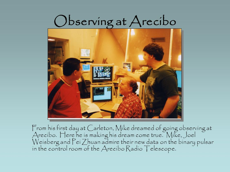 Observing at Arecibo From his first day at Carleton, Mike dreamed of going observing at Arecibo.