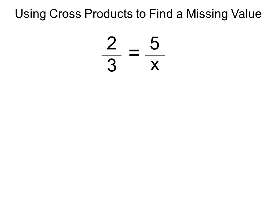 2 3 5 x = Using Cross Products to Find a Missing Value