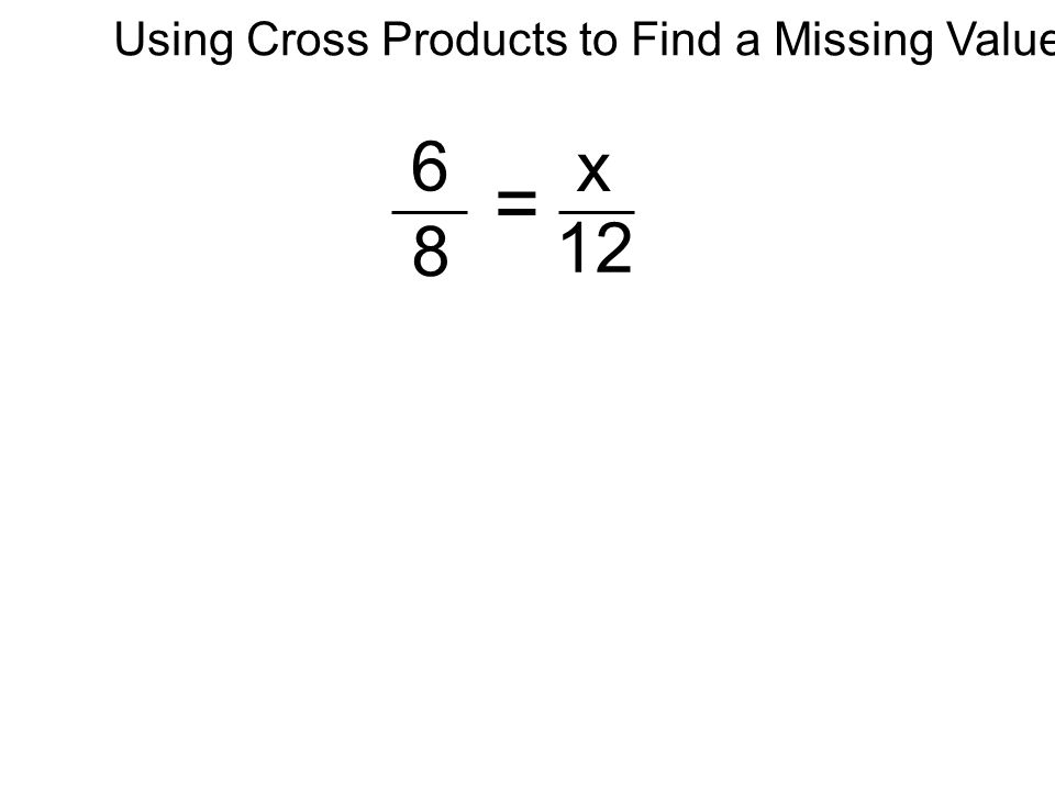 6 8 x 12 = Using Cross Products to Find a Missing Value