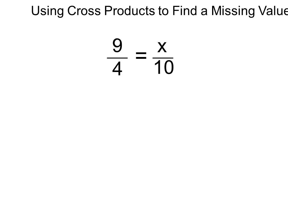 9 4 x 10 = Using Cross Products to Find a Missing Value