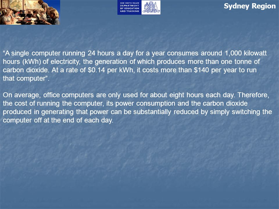 "Sydney Region ""A single computer running 24 hours a day for a year consumes around 1,000 kilowatt hours (kWh) of electricity, the generation of which"