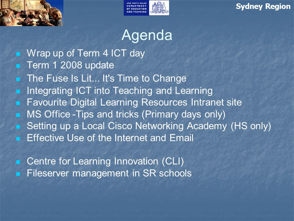 Sydney Region Agenda Wrap up of Term 4 ICT day Term 1 2008 update The Fuse Is Lit... It's Time to Change Integrating ICT into Teaching and Learning Fa