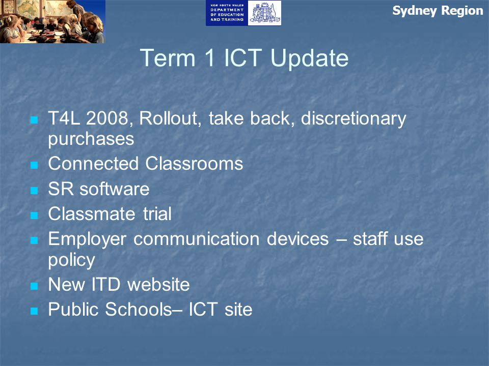 Sydney Region Term 1 ICT Update T4L 2008, Rollout, take back, discretionary purchases Connected Classrooms SR software Classmate trial Employer commun