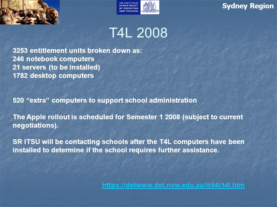 Sydney Region T4L 2008 https://detwww.det.nsw.edu.au/it/t4l/t4l.htm 3253 entitlement units broken down as: 246 notebook computers 21 servers (to be in