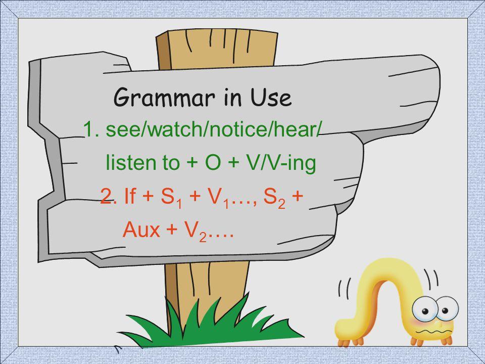 Grammar in Use 1. see/watch/notice/hear/ listen to + O + V/V-ing 2. If + S 1 + V 1 …, S 2 + Aux + V 2 ….