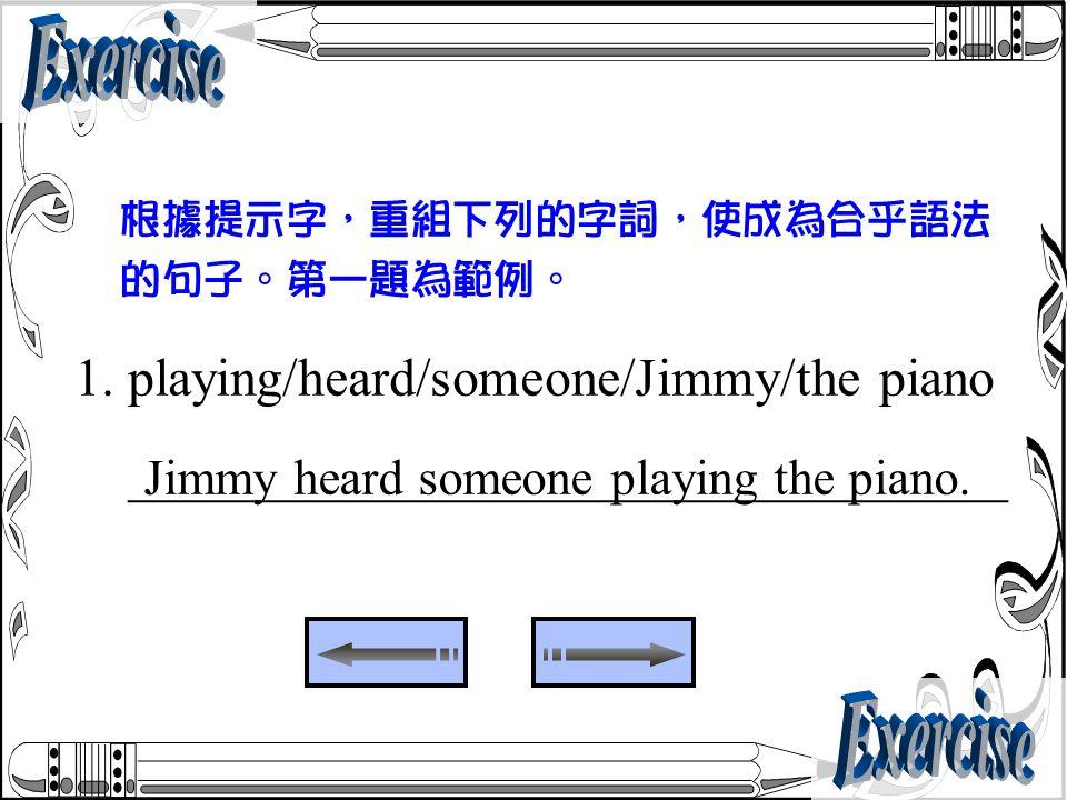 1. playing/heard/someone/Jimmy/the piano _________________________________ 根據提示字,重組下列的字詞,使成為合乎語法 的句子。第一題為範例。 Jimmy heard someone playing the piano.