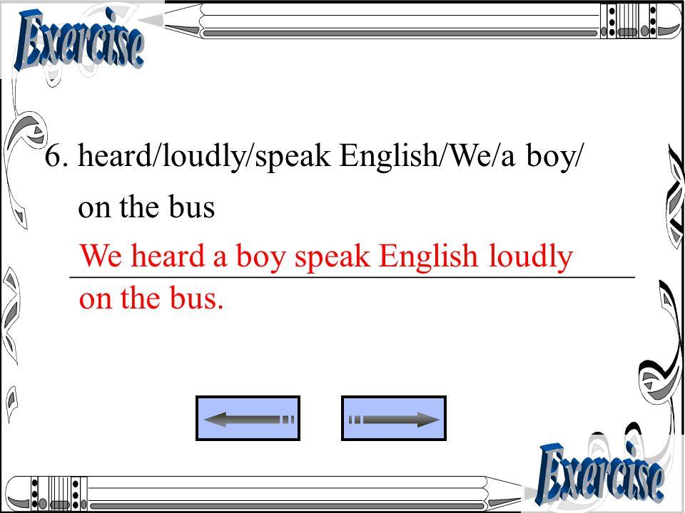 6. heard/loudly/speak English/We/a boy/ on the bus _________________________________ We heard a boy speak English loudly on the bus.