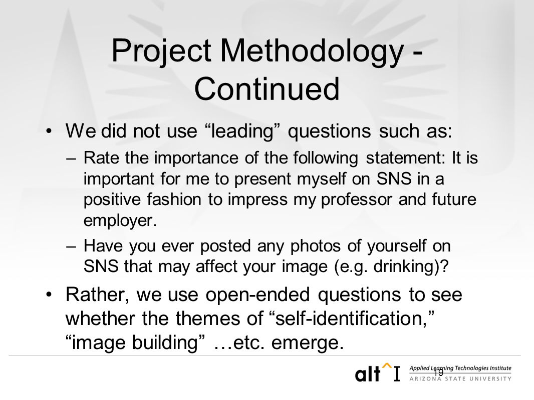19 Project Methodology - Continued We did not use leading questions such as: –Rate the importance of the following statement: It is important for me to present myself on SNS in a positive fashion to impress my professor and future employer.