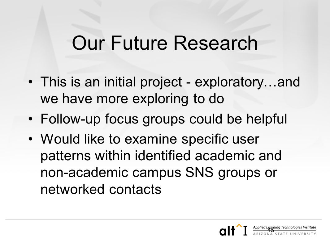 45 Our Future Research This is an initial project - exploratory…and we have more exploring to do Follow-up focus groups could be helpful Would like to examine specific user patterns within identified academic and non-academic campus SNS groups or networked contacts