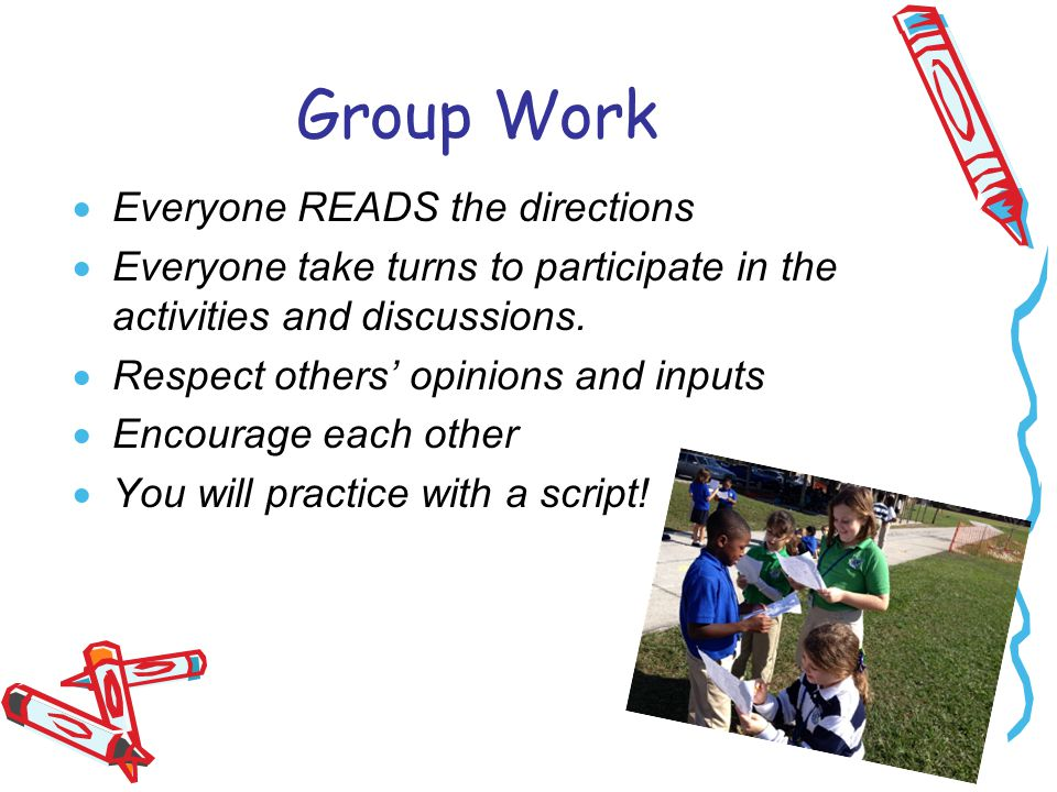 Group Work  Everyone READS the directions  Everyone take turns to participate in the activities and discussions.